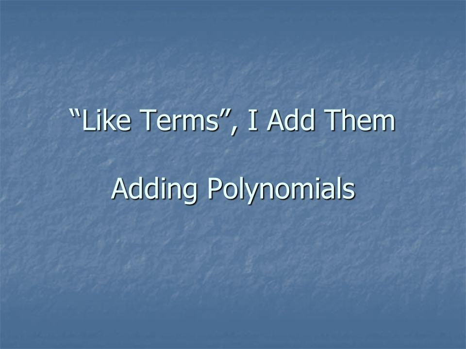 Like Terms, I Add Them Adding Polynomials