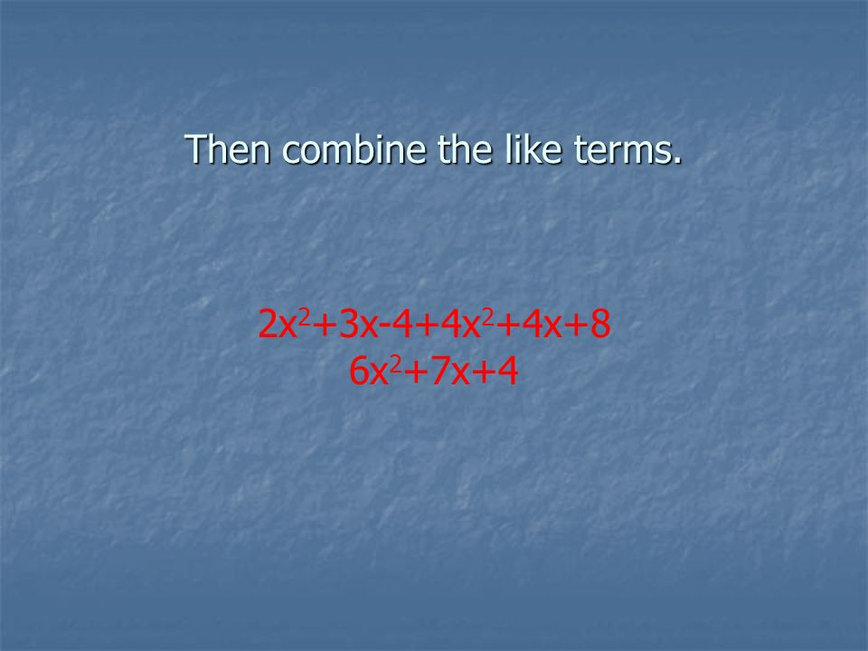 Then combine the like terms. 2x 2 +3x-4+4x 2 +4x+8 6x 2 +7x+4