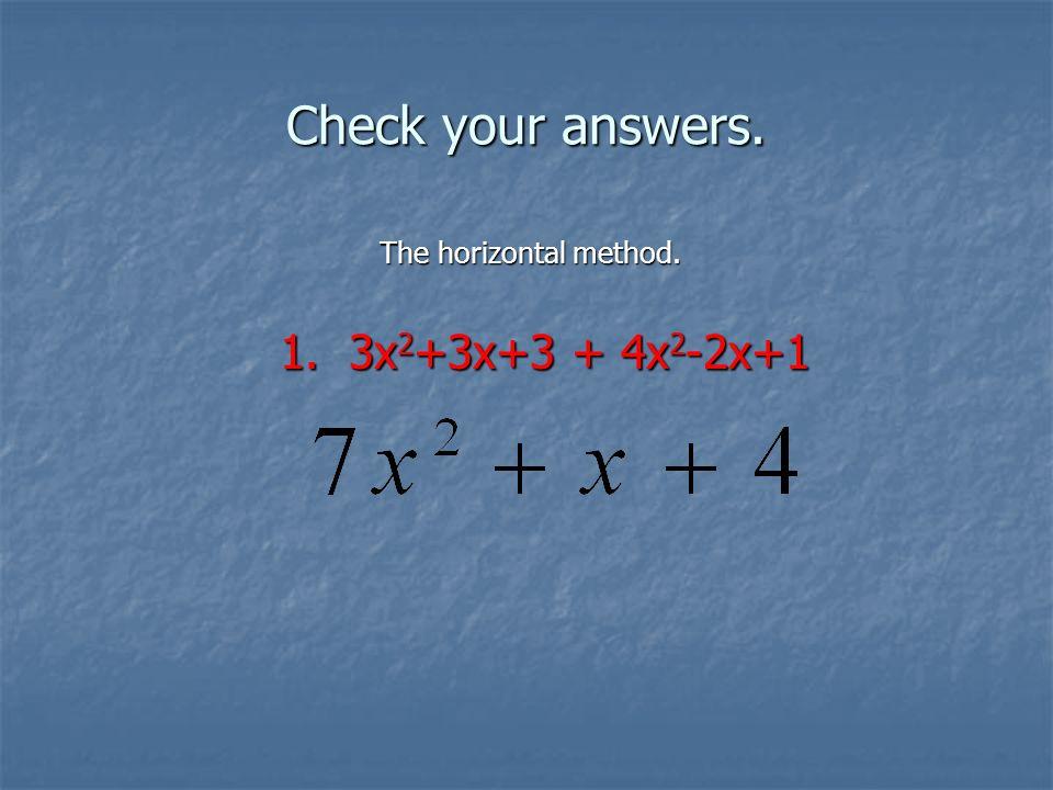 Check your answers. The horizontal method. 1. 3x 2 +3x+3 + 4x 2 -2x+1 1. 3x 2 +3x+3 + 4x 2 -2x+1