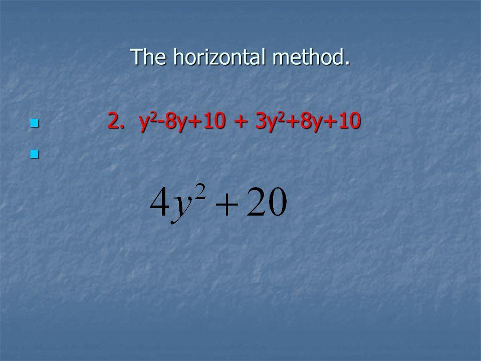 The horizontal method. 2. y 2 -8y+10 + 3y 2 +8y+10 2. y 2 -8y+10 + 3y 2 +8y+10