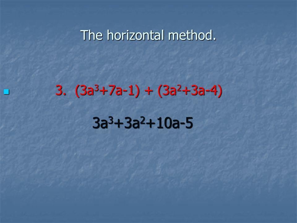 The horizontal method. 3. (3a 3 +7a-1) + (3a 2 +3a-4) 3.