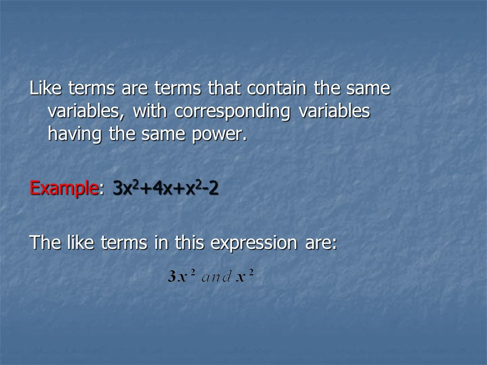 Like terms are terms that contain the same variables, with corresponding variables having the same power.