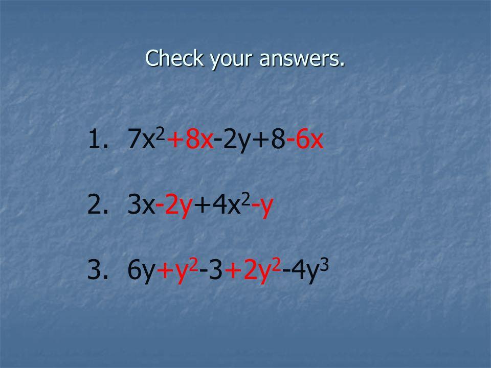 Check your answers. 1. 7x 2 +8x-2y+8-6x 2. 3x-2y+4x 2 -y 3. 6y+y 2 -3+2y 2 -4y 3
