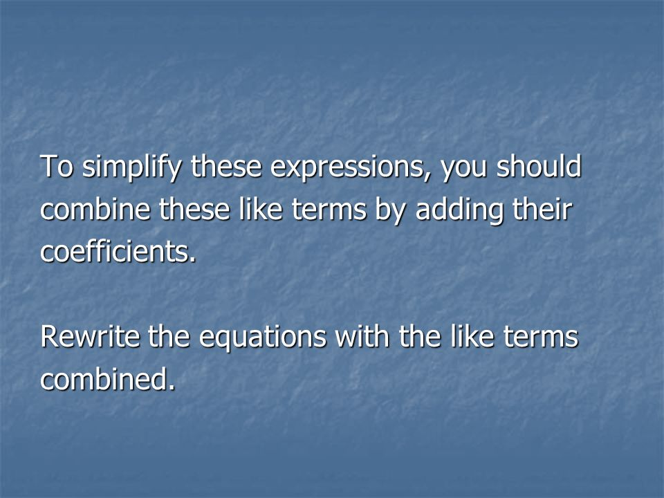To simplify these expressions, you should combine these like terms by adding their coefficients.
