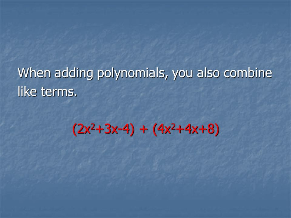 When adding polynomials, you also combine like terms. (2x 2 +3x-4) + (4x 2 +4x+8)