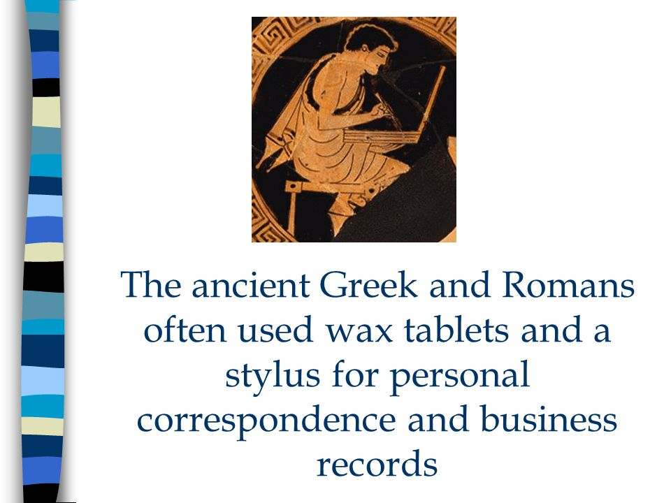 The ancient Greek and Romans often used wax tablets and a stylus for personal correspondence and business records