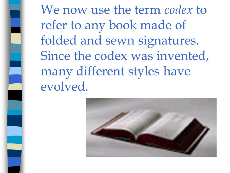 We now use the term codex to refer to any book made of folded and sewn signatures. Since the codex was invented, many different styles have evolved.