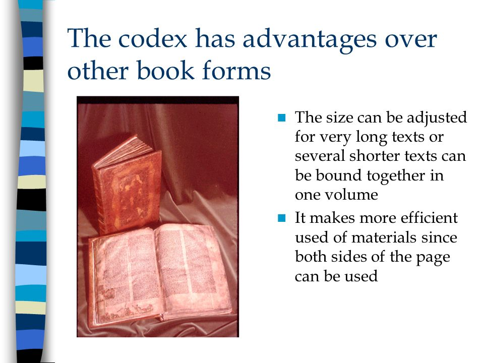 The codex has advantages over other book forms The size can be adjusted for very long texts or several shorter texts can be bound together in one volu