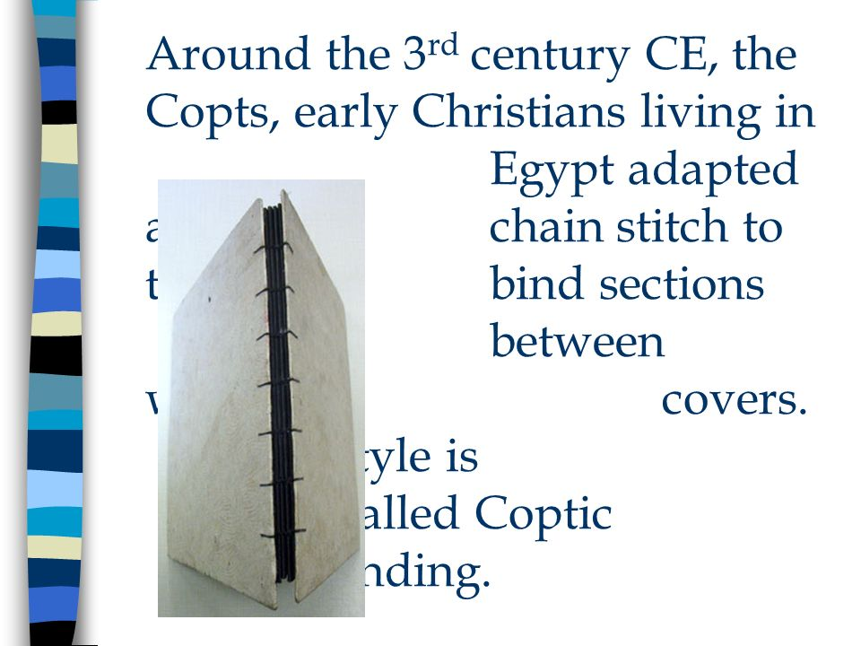 Around the 3 rd century CE, the Copts, early Christians living in Egypt adapted a chain stitch to to bind sections between wooden covers. This style i