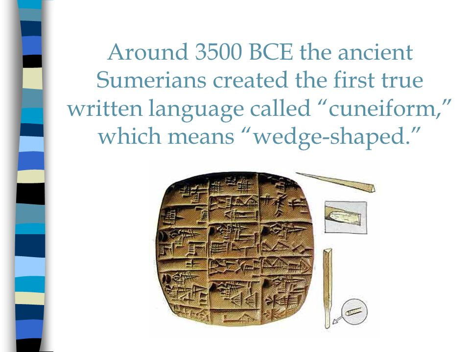 Around 3500 BCE the ancient Sumerians created the first true written language called cuneiform, which means wedge-shaped.