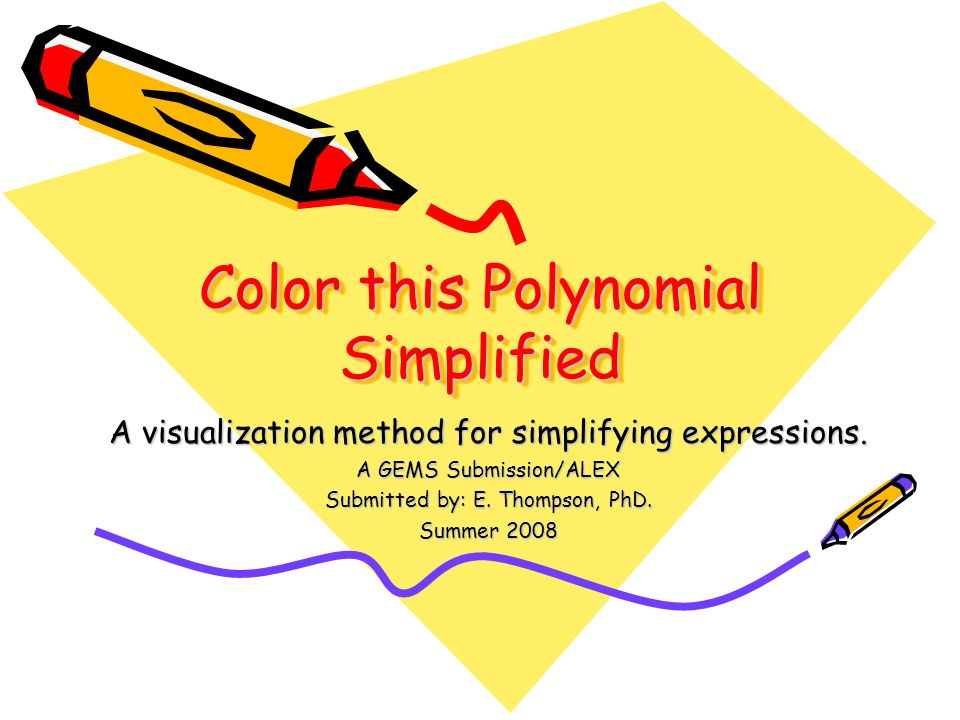 Color this Polynomial Simplified A visualization method for simplifying expressions. A GEMS Submission/ALEX Submitted by: E. Thompson, PhD. Summer 200