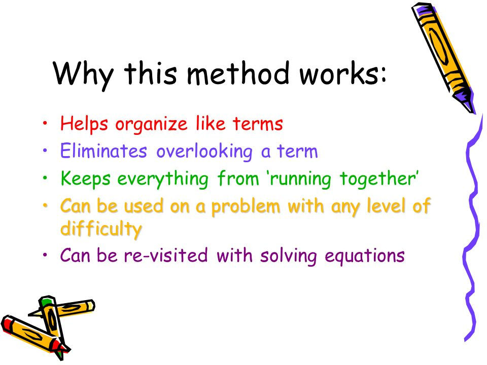 Why this method works: Helps organize like terms Eliminates overlooking a term Keeps everything from running together Can be used on a problem with an