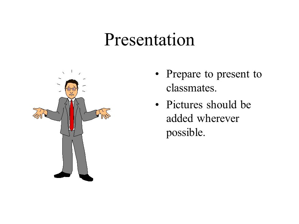 Presentation Prepare to present to classmates. Pictures should be added wherever possible.