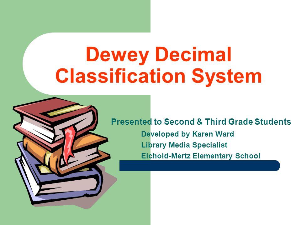 Dewey Decimal Classification System Presented to Second & Third Grade Students Developed by Karen Ward Library Media Specialist Eichold-Mertz Elementa