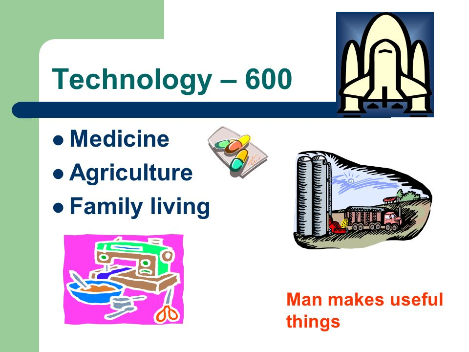 Technology – 600 Medicine Agriculture Family living Man makes useful things