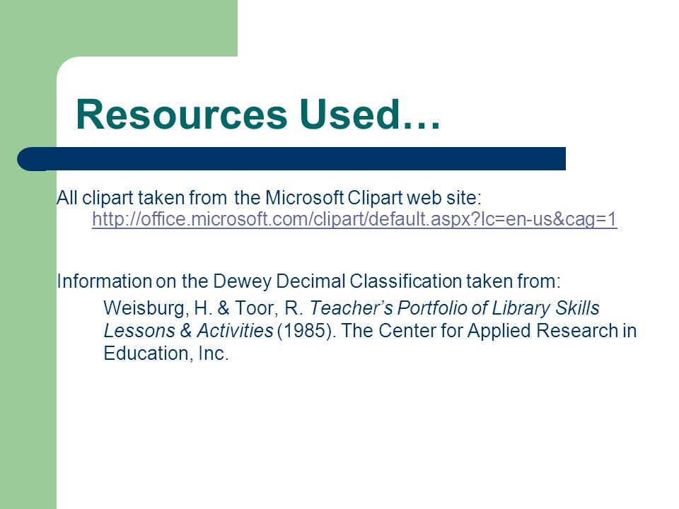 Resources Used… All clipart taken from the Microsoft Clipart web site: Information on the Dewey Decimal Classification taken from: Weisburg, H.