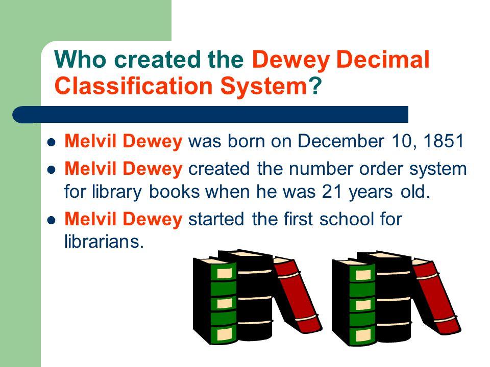 Who created the Dewey Decimal Classification System? Melvil Dewey was born on December 10, 1851 Melvil Dewey created the number order system for libra
