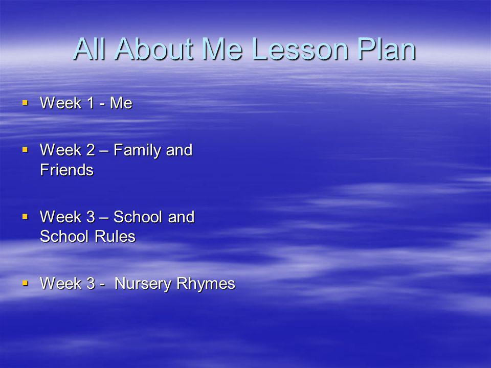All About Me Lesson Plan Week 1 - Me Week 1 - Me Week 2 – Family and Friends Week 2 – Family and Friends Week 3 – School and School Rules Week 3 – School and School Rules Week 3 - Nursery Rhymes Week 3 - Nursery Rhymes