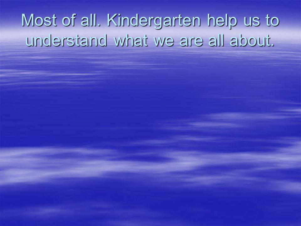 Most of all. Kindergarten help us to understand what we are all about.