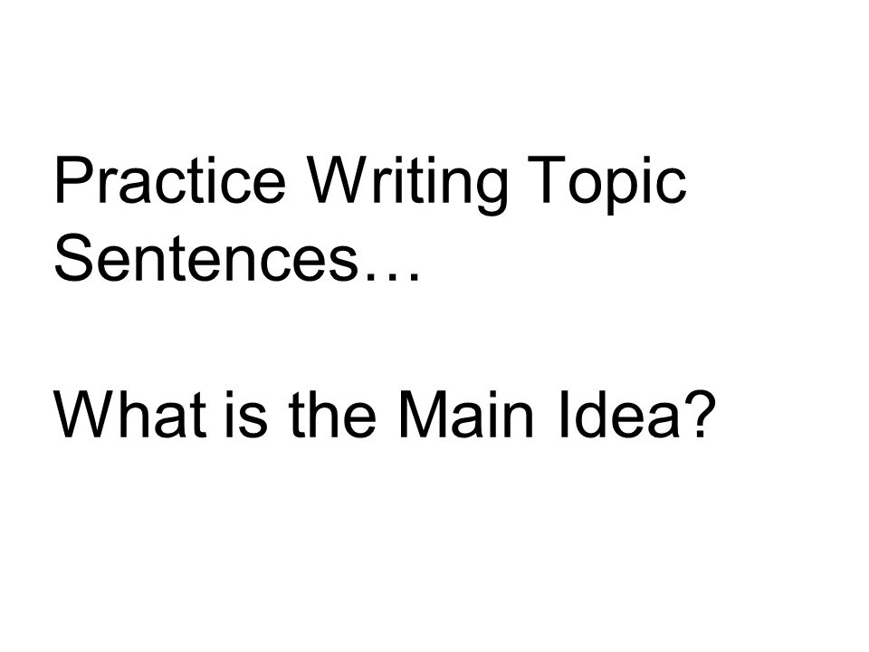 Practice Writing Topic Sentences… What is the Main Idea?