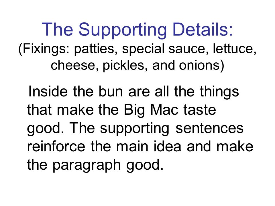 The Supporting Details: (Fixings: patties, special sauce, lettuce, cheese, pickles, and onions) Inside the bun are all the things that make the Big Ma