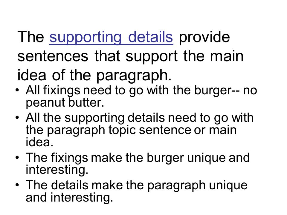 The supporting details provide sentences that support the main idea of the paragraph. All fixings need to go with the burger-- no peanut butter. All t