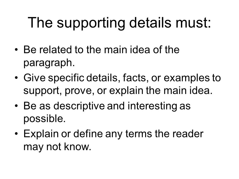 The supporting details must: Be related to the main idea of the paragraph. Give specific details, facts, or examples to support, prove, or explain the