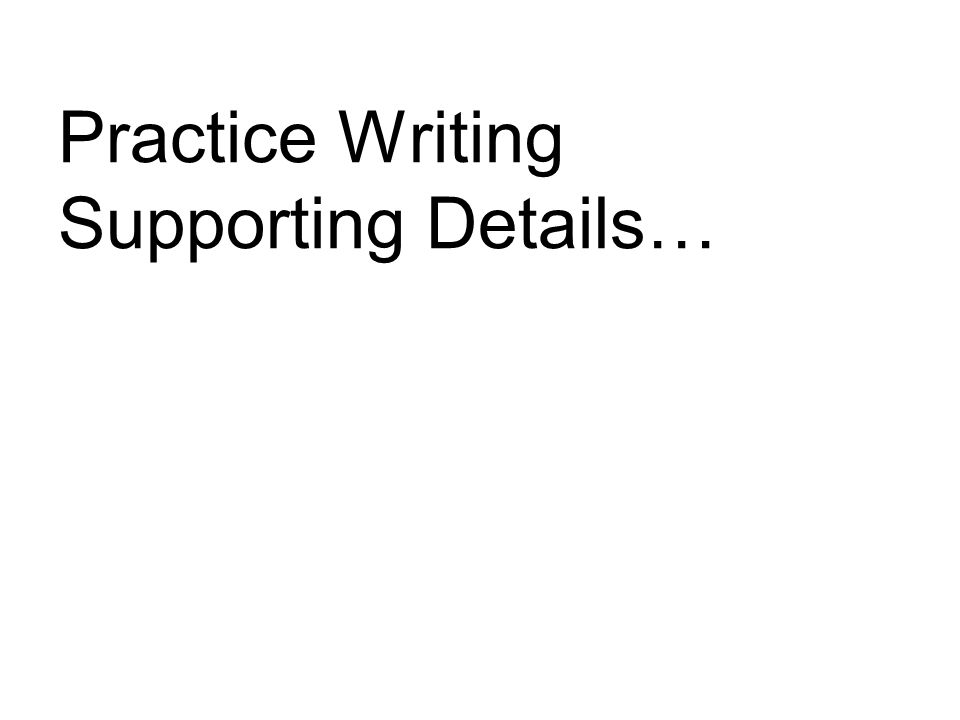 Practice Writing Supporting Details…
