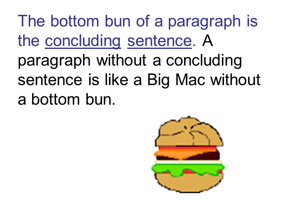 The bottom bun of a paragraph is the concluding sentence. A paragraph without a concluding sentence is like a Big Mac without a bottom bun.