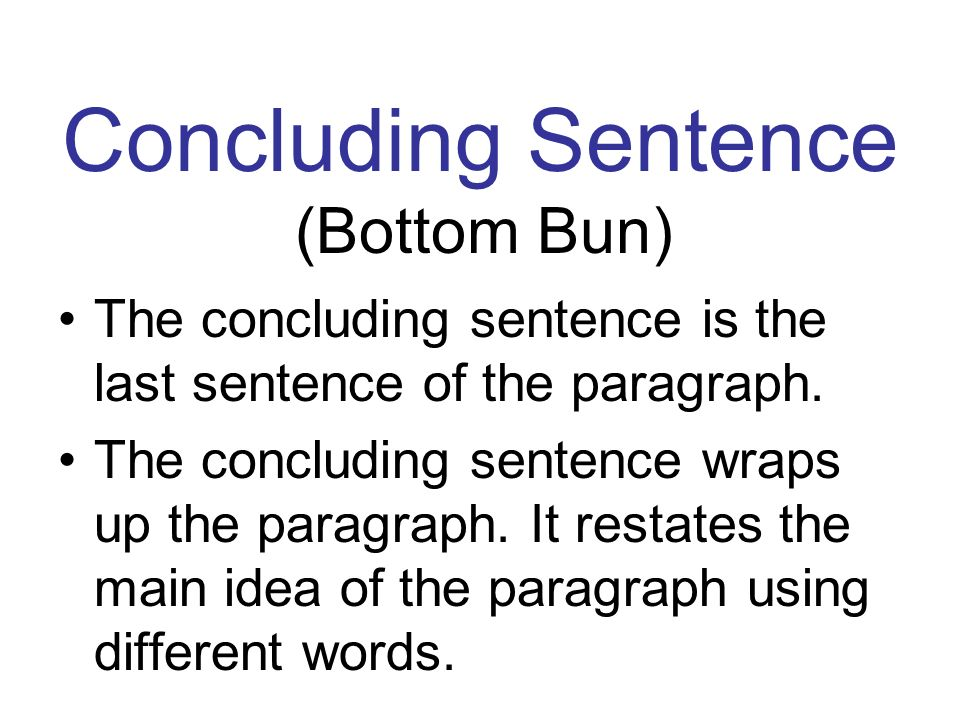 Concluding Sentence (Bottom Bun) The concluding sentence is the last sentence of the paragraph. The concluding sentence wraps up the paragraph. It res