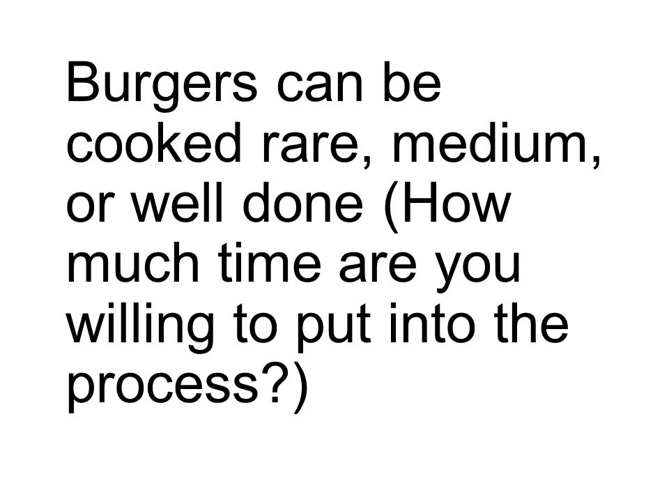 Burgers can be cooked rare, medium, or well done (How much time are you willing to put into the process?)