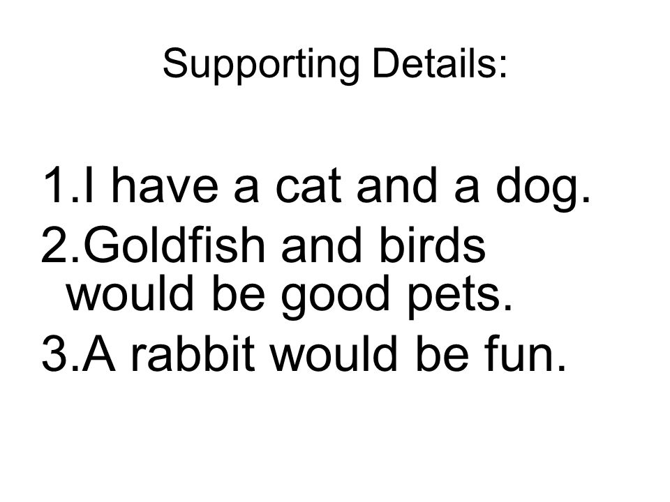 Supporting Details: 1.I have a cat and a dog. 2.Goldfish and birds would be good pets. 3.A rabbit would be fun.