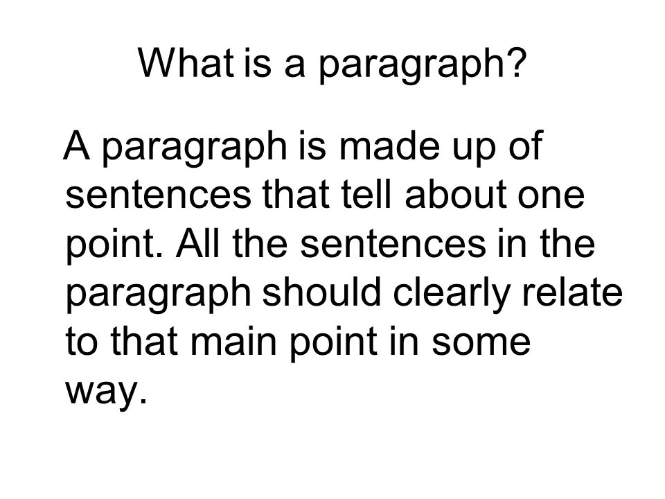 What is a paragraph? A paragraph is made up of sentences that tell about one point. All the sentences in the paragraph should clearly relate to that m