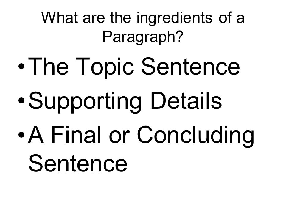 What are the ingredients of a Paragraph? The Topic Sentence Supporting Details A Final or Concluding Sentence