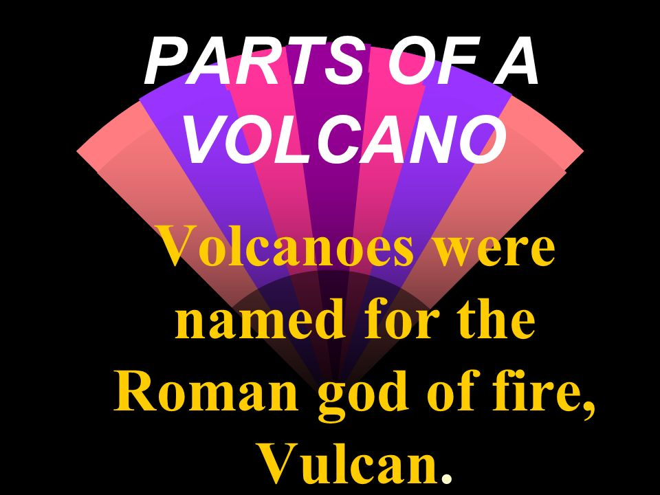 PARTS OF A VOLCANO Volcanoes were named for the Roman god of fire, Vulcan.