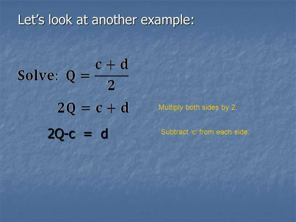 Lets look at another example: 2Q-c = d Multiply both sides by 2. Subtract c from each side.