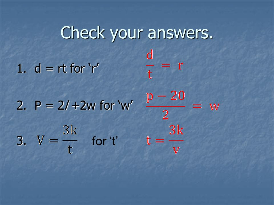Check your answers. 1. d = rt for r 2. P = 2l +2w for w 3. for t
