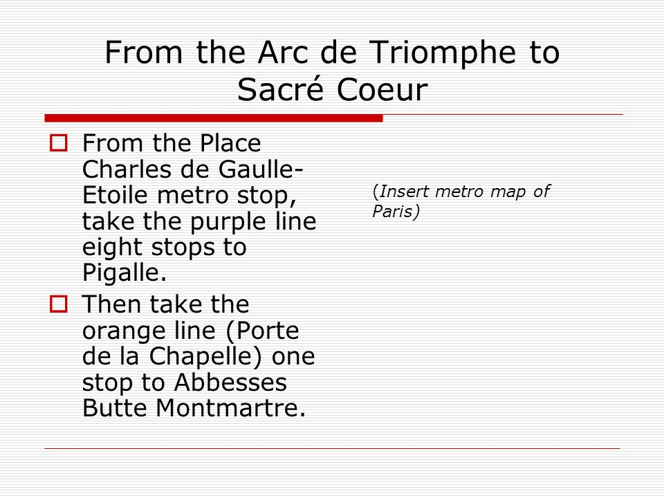 From the Arc de Triomphe to Sacré Coeur From the Place Charles de Gaulle- Etoile metro stop, take the purple line eight stops to Pigalle.