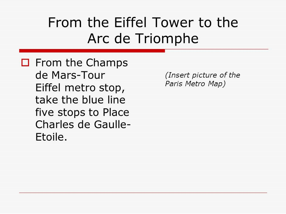 From the Eiffel Tower to the Arc de Triomphe From the Champs de Mars-Tour Eiffel metro stop, take the blue line five stops to Place Charles de Gaulle- Etoile.