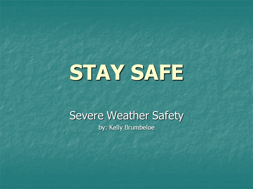 STAY SAFE Severe Weather Safety by: Kelly Brumbeloe
