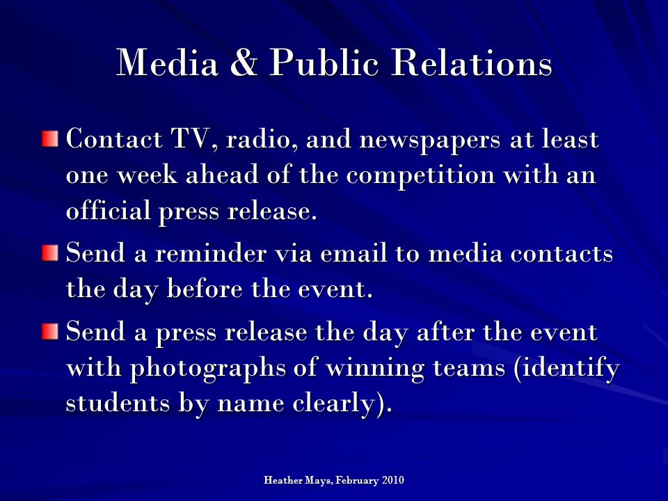 Heather Mays, February 2010 Media & Public Relations Contact TV, radio, and newspapers at least one week ahead of the competition with an official press release.