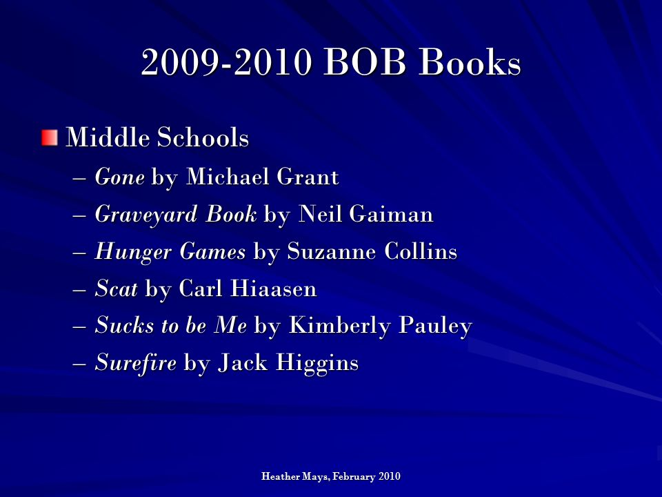 Heather Mays, February 2010 2009-2010 BOB Books Middle Schools –Gone by Michael Grant –Graveyard Book by Neil Gaiman –Hunger Games by Suzanne Collins –Scat by Carl Hiaasen –Sucks to be Me by Kimberly Pauley –Surefire by Jack Higgins