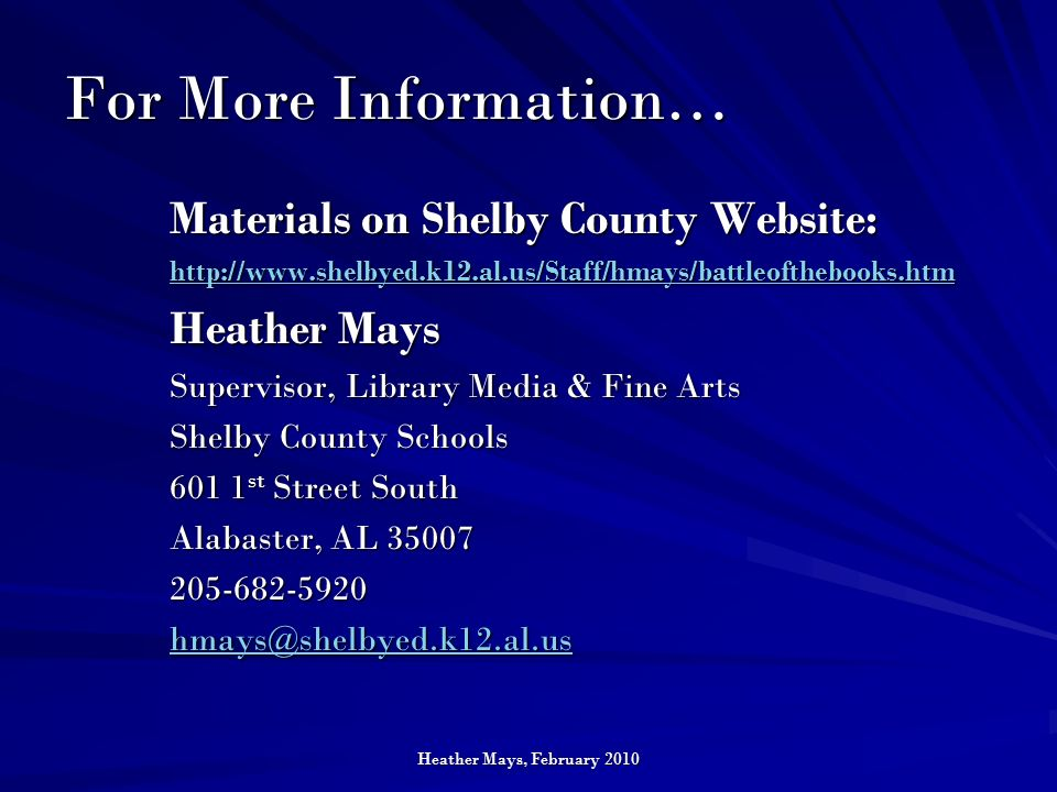 Heather Mays, February 2010 For More Information… Materials on Shelby County Website: http://www.shelbyed.k12.al.us/Staff/hmays/battleofthebooks.htm Heather Mays Supervisor, Library Media & Fine Arts Shelby County Schools 601 1 st Street South Alabaster, AL 35007 205-682-5920 hmays@shelbyed.k12.al.us