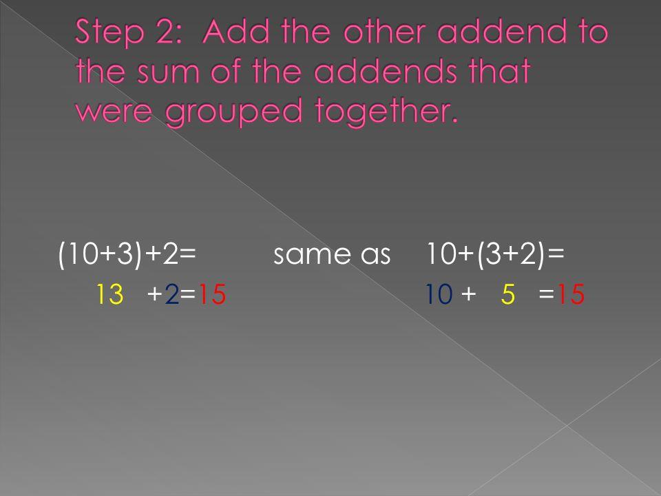 (10+3)+2= same as 10+(3+2)= 13 +2=15 10 + 5 =15