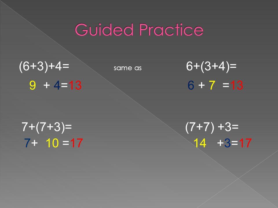 (6+3)+4= same as 6+(3+4)= 9 + 4=13 6 + 7 =13 7+(7+3)= (7+7) +3= 7+ 10 =17 14 +3=17