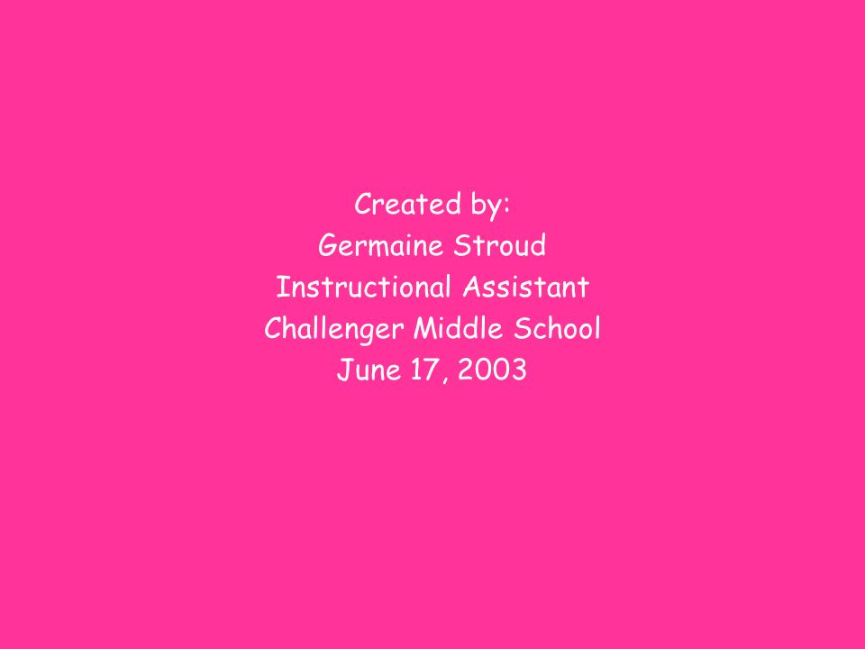 Created by: Germaine Stroud Instructional Assistant Challenger Middle School June 17, 2003