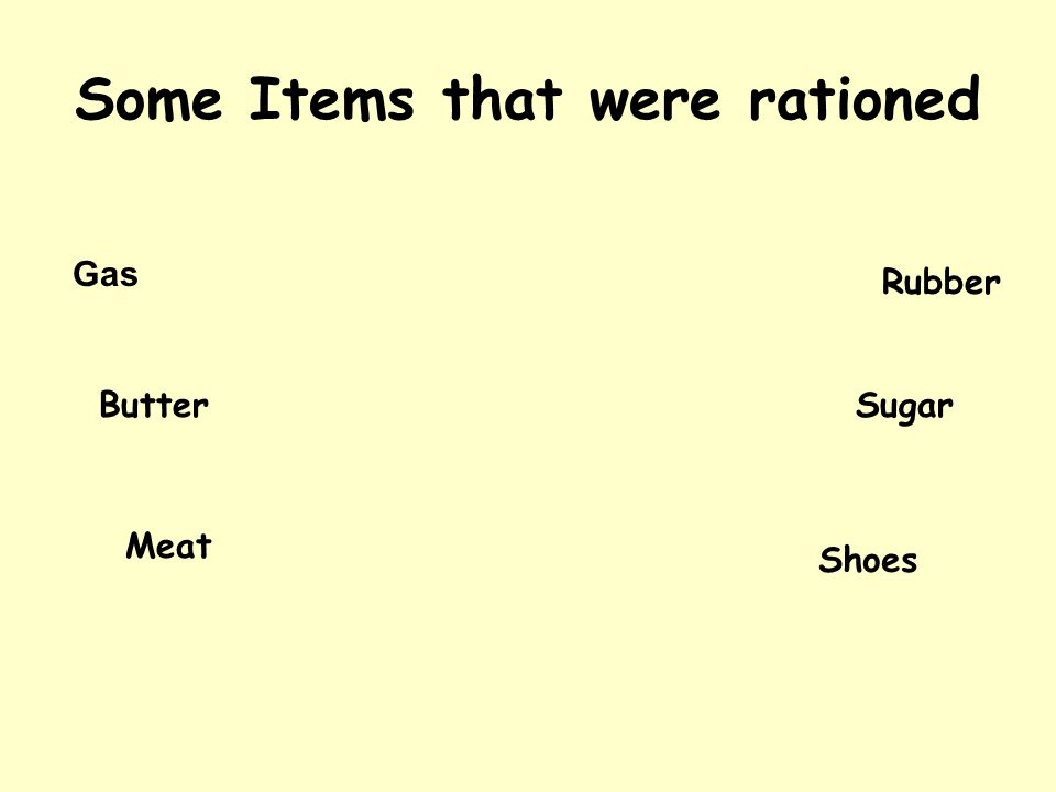 Some Items that were rationed Gas Rubber ButterSugar Meat Shoes