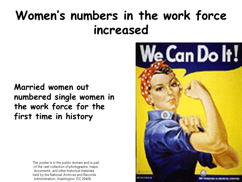 Womens numbers in the work force increased Married women out numbered single women in the work force for the first time in history The poster is in th
