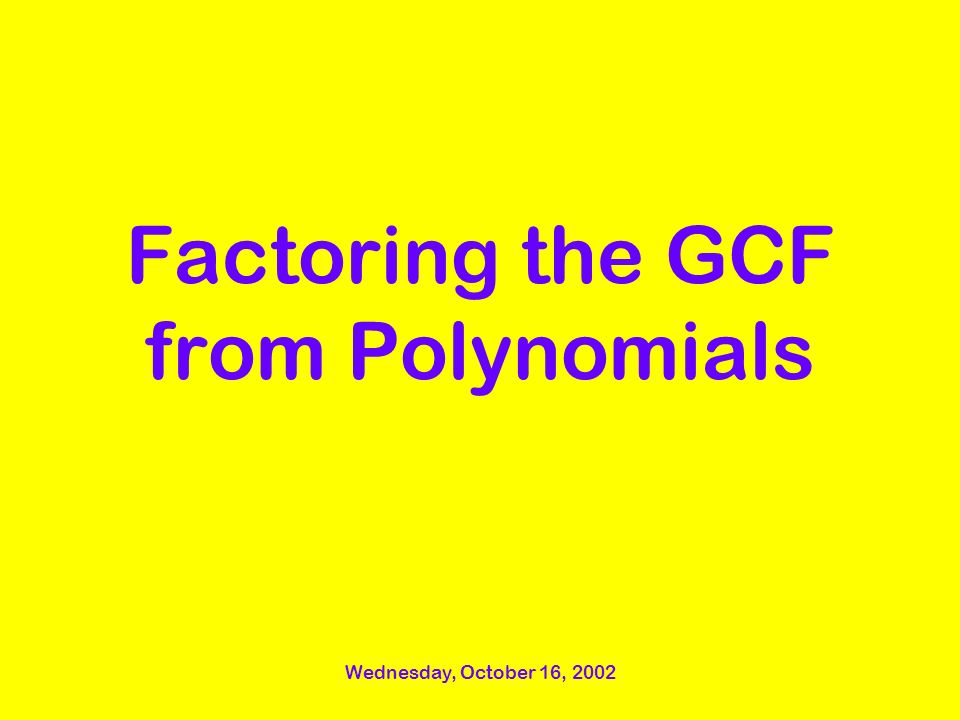 Wednesday, October 16, 2002 Factoring the GCF from Polynomials