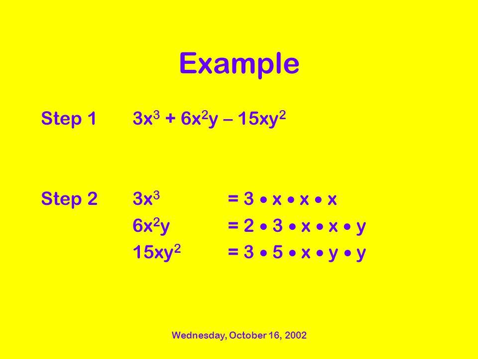 Wednesday, October 16, 2002 Example Step 1 Step 2 3x 3 + 6x 2 y – 15xy 2 3x 3 = 3 x x x 6x 2 y= 2 3 x x y 15xy 2 = 3 5 x y y
